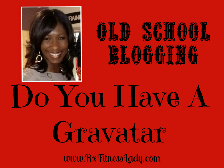 Old School Blogging, Do You Have A Gravatar - Rx Fitness Lady