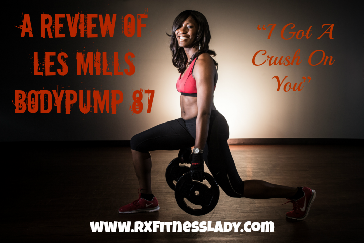 "A Review of Les Mills BODYPUMP 87 ""I Got A Crush On You""  - Rx Fitness Lady"
