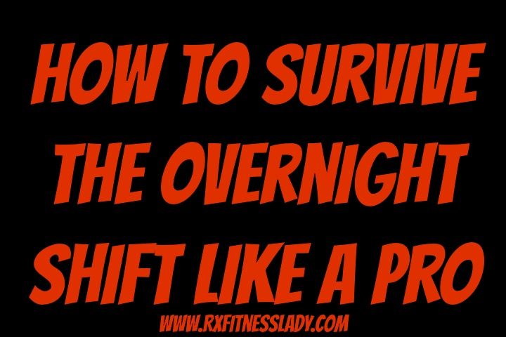 How to Survive the Overnight Shift Like A Pro - Rx Fitness Lady