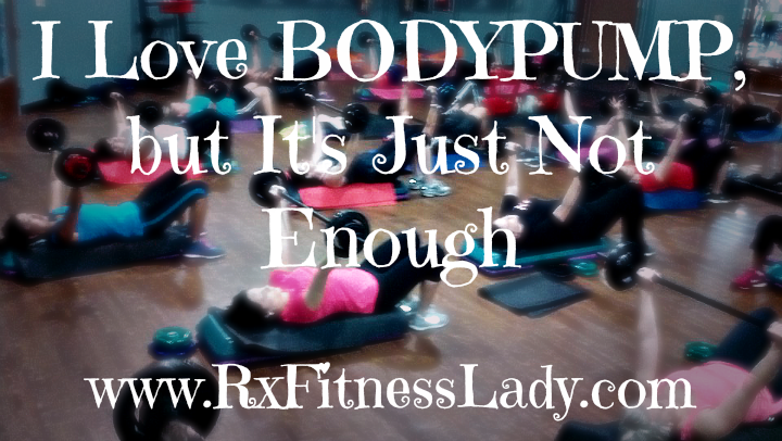 I Love BODYPUMP, but It's Just Not Enough  - Rx Fitness Lady